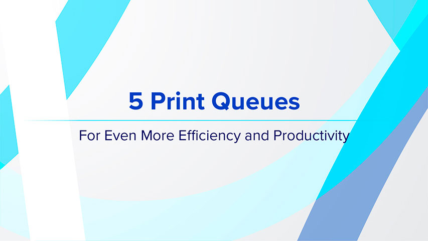 5 Print Queues -  For Even More Efficiency and Productivity